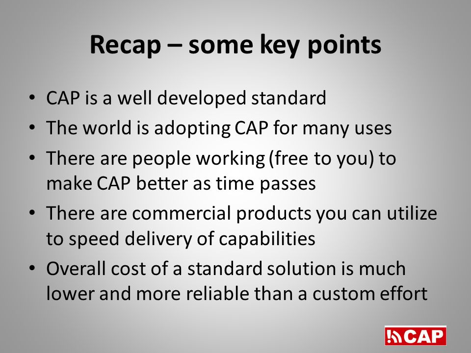 Recap – some key points CAP is a well developed standard The world is adopting CAP for many uses There are people working (free to you) to make CAP better as time passes There are commercial products you can utilize to speed delivery of capabilities Overall cost of a standard solution is much lower and more reliable than a custom effort