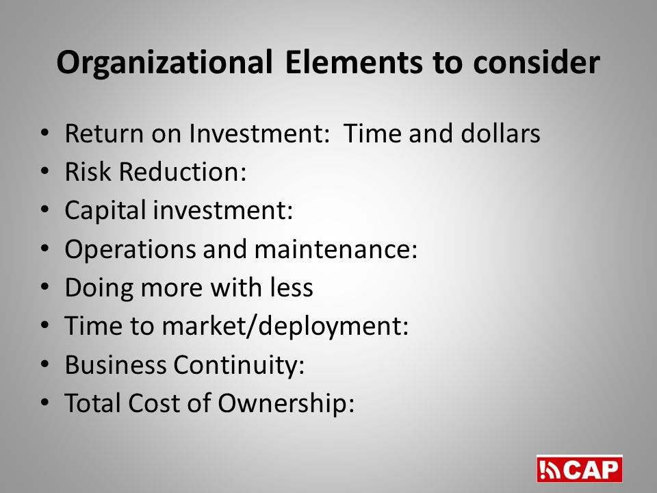 Organizational Elements to consider Return on Investment: Time and dollars Risk Reduction: Capital investment: Operations and maintenance: Doing more with less Time to market/deployment: Business Continuity: Total Cost of Ownership: