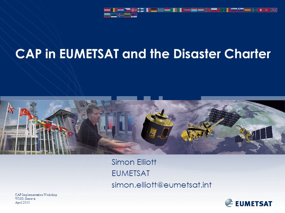 CAP Implementation Workshop WMO, Geneva April 2013 CAP in EUMETSAT and the Disaster Charter Simon Elliott EUMETSAT simon.elliott@eumetsat.int