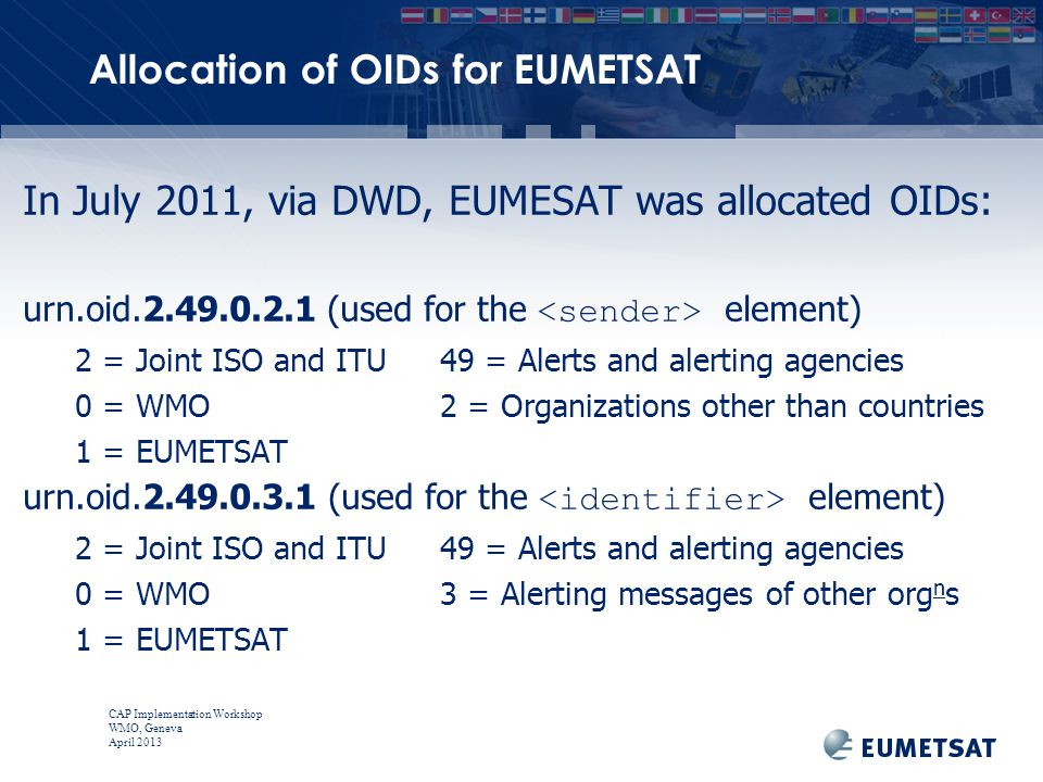 CAP Implementation Workshop WMO, Geneva April 2013 In July 2011, via DWD, EUMESAT was allocated OIDs: urn.oid.2.49.0.2.1 (used for the element) 2 = Joint ISO and ITU49 = Alerts and alerting agencies 0 = WMO2 = Organizations other than countries 1 = EUMETSAT urn.oid.2.49.0.3.1 (used for the element) 2 = Joint ISO and ITU49 = Alerts and alerting agencies 0 = WMO3 = Alerting messages of other org n s 1 = EUMETSAT Allocation of OIDs for EUMETSAT
