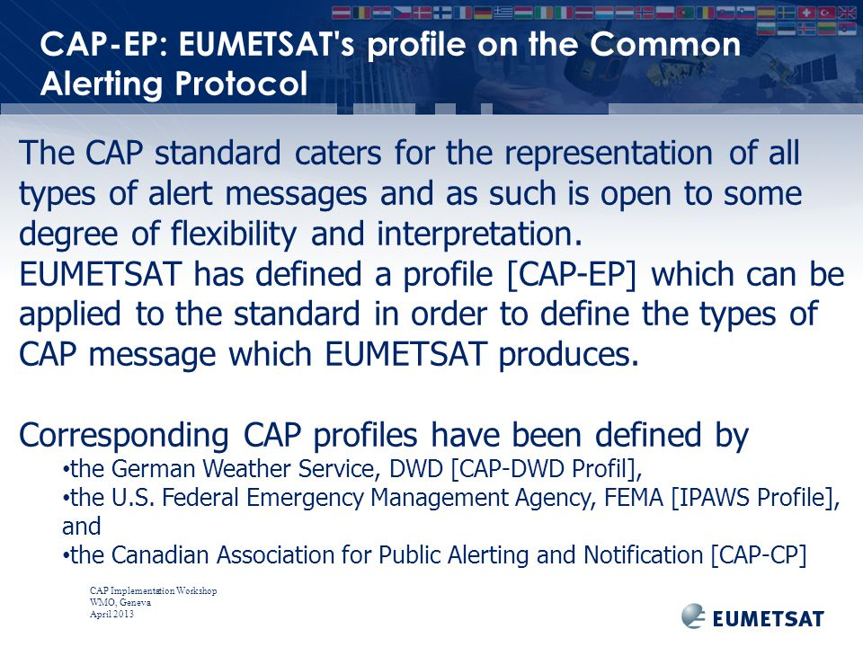 CAP Implementation Workshop WMO, Geneva April 2013 The CAP standard caters for the representation of all types of alert messages and as such is open to some degree of flexibility and interpretation.