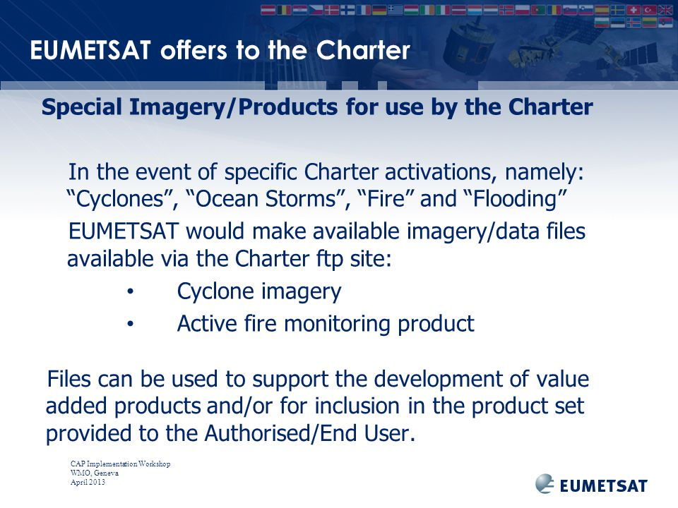 CAP Implementation Workshop WMO, Geneva April 2013 EUMETSAT offers to the Charter Files can be used to support the development of value added products and/or for inclusion in the product set provided to the Authorised/End User.