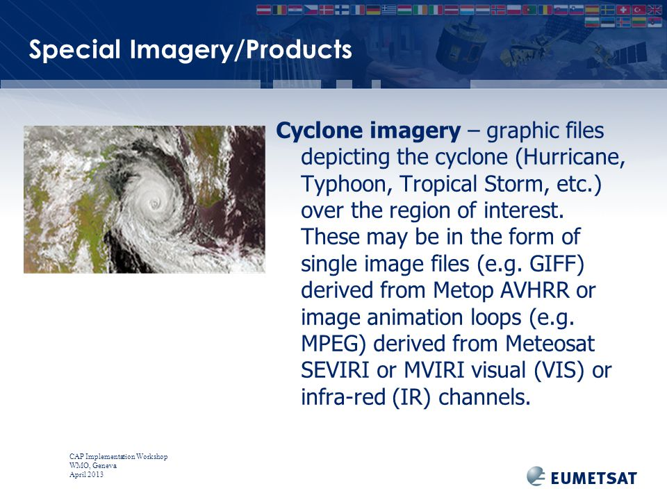 CAP Implementation Workshop WMO, Geneva April 2013 Special Imagery/Products Cyclone imagery – graphic files depicting the cyclone (Hurricane, Typhoon, Tropical Storm, etc.) over the region of interest.