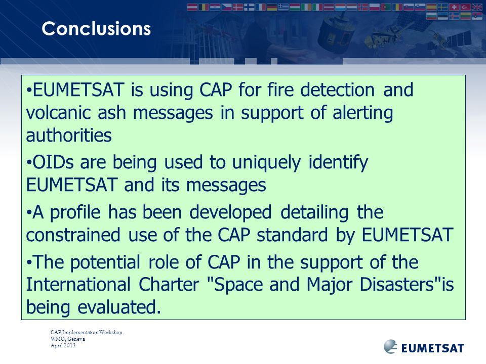 CAP Implementation Workshop WMO, Geneva April 2013 EUMETSAT is using CAP for fire detection and volcanic ash messages in support of alerting authorities OIDs are being used to uniquely identify EUMETSAT and its messages A profile has been developed detailing the constrained use of the CAP standard by EUMETSAT The potential role of CAP in the support of the International Charter Space and Major Disasters is being evaluated.