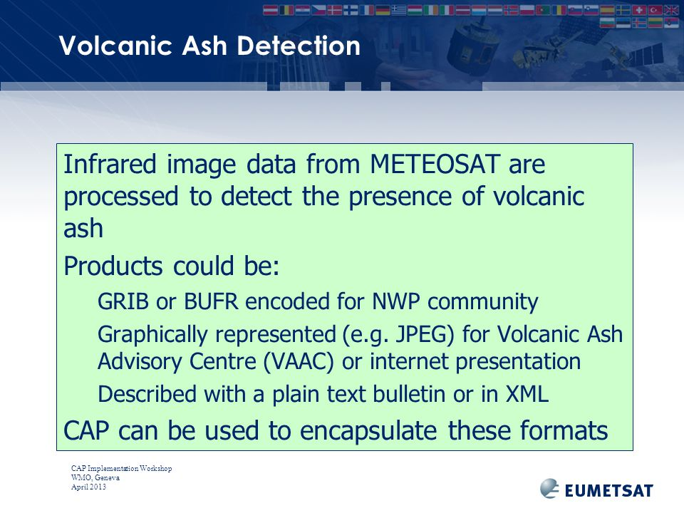 CAP Implementation Workshop WMO, Geneva April 2013 Volcanic Ash Detection Infrared image data from METEOSAT are processed to detect the presence of volcanic ash Products could be: GRIB or BUFR encoded for NWP community Graphically represented (e.g.