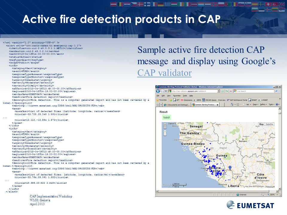 CAP Implementation Workshop WMO, Geneva April 2013 Sample active fire detection CAP message and display using Google's CAP validator CAP validator urn:oid:2.49.0.3.1.1.MET10 urn:oid:2.49.0.2.1 2013-04-15T14:00:00-00:00 Actual Alert Public Geo FIRE Assess Monitor Immediate Moderate Likely 2013-04-15T13:45:00-00:00 2013-04-15T14:15:00-00:00 EUMETSAT Fire detection report Fire detection.