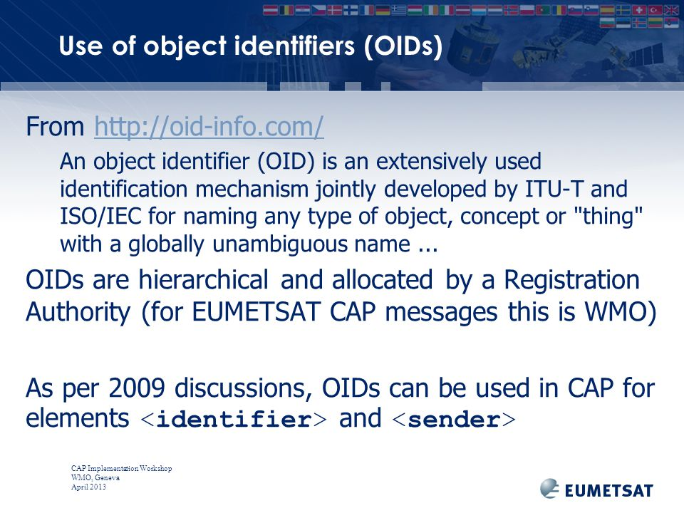 CAP Implementation Workshop WMO, Geneva April 2013 From http://oid-info.com/http://oid-info.com/ An object identifier (OID) is an extensively used identification mechanism jointly developed by ITU-T and ISO/IEC for naming any type of object, concept or thing with a globally unambiguous name...