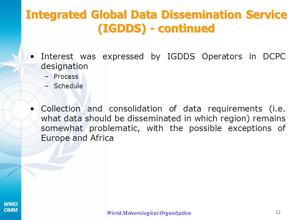 12 World Meteorological Organization Integrated Global Data Dissemination Service (IGDDS) - continued Interest was expressed by IGDDS Operators in DCPC designation –Process –Schedule Collection and consolidation of data requirements (i.e.