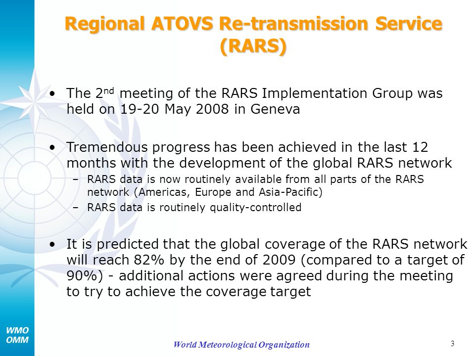 4 World Meteorological Organization Regional ATOVS Re-transmission Service (RARS) - continued After extensive discussions, detailed agreements were reached on a coordinated RARS approach to –Section 1 of the BUFR message –Abbreviated bulletin headers –GTS file-naming convention These agreements have now been embedded in the RARS Operator Standards (which is a hybrid document containing both relevant standards information and operational requirements)