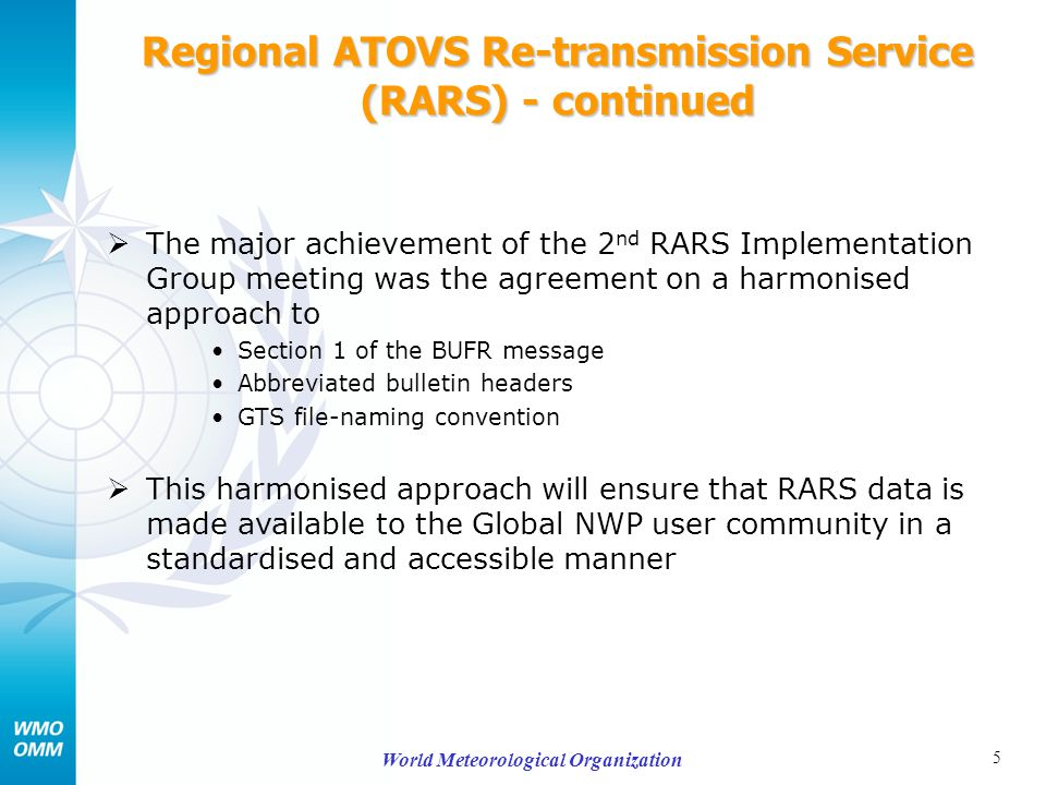 5 World Meteorological Organization Regional ATOVS Re-transmission Service (RARS) - continued  The major achievement of the 2 nd RARS Implementation Group meeting was the agreement on a harmonised approach to Section 1 of the BUFR message Abbreviated bulletin headers GTS file-naming convention  This harmonised approach will ensure that RARS data is made available to the Global NWP user community in a standardised and accessible manner