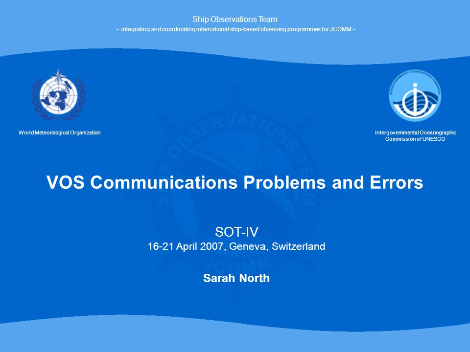 VOS Communications Problems and Errors World Meteorological OrganizationIntergovernmental Oceanographic Commission of UNESCO Ship Observations Team ~ integrating and coordinating international ship-based observing programmes for JCOMM ~ SOT-IV 16-21 April 2007, Geneva, Switzerland Sarah North