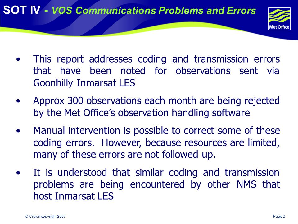 Page 2© Crown copyright 2007 SOT IV - VOS Communications Problems and Errors This report addresses coding and transmission errors that have been noted for observations sent via Goonhilly Inmarsat LES Approx 300 observations each month are being rejected by the Met Office's observation handling software Manual intervention is possible to correct some of these coding errors.