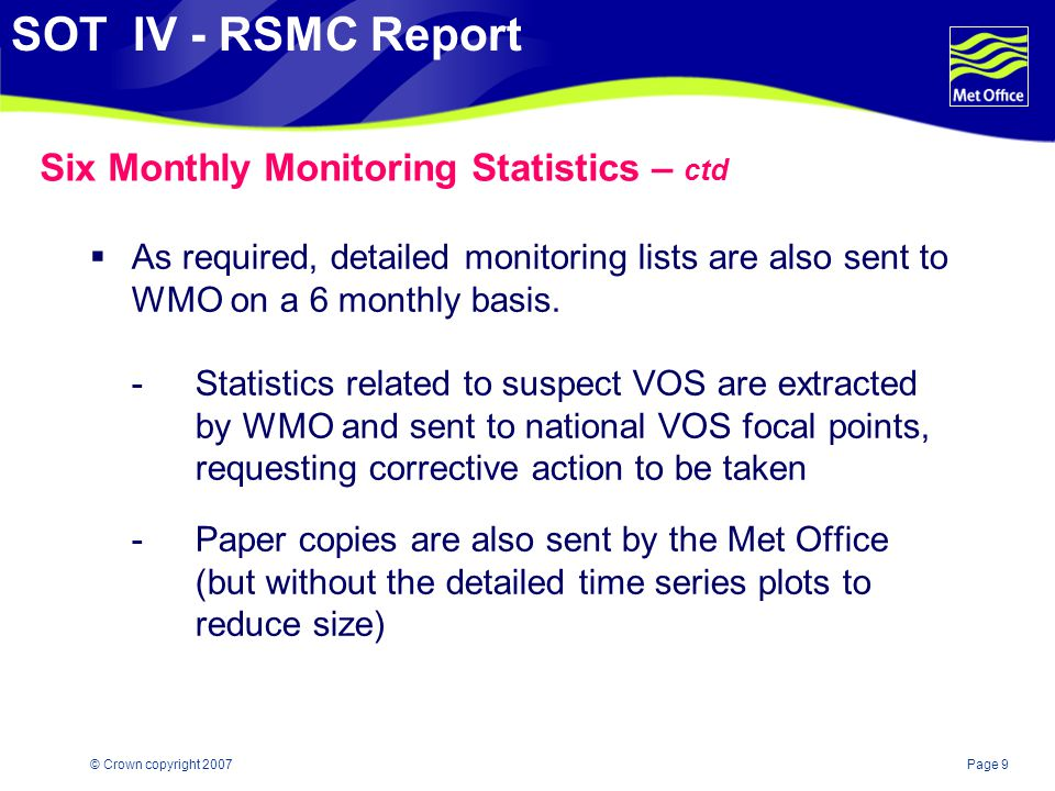 Page 9© Crown copyright 2007 SOT IV - RSMC Report Six Monthly Monitoring Statistics – ctd  As required, detailed monitoring lists are also sent to WMO on a 6 monthly basis.