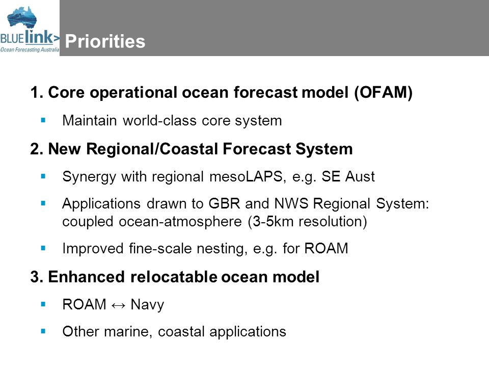 Priorities 1. Core operational ocean forecast model (OFAM)  Maintain world-class core system 2. New Regional/Coastal Forecast System  Synergy with r