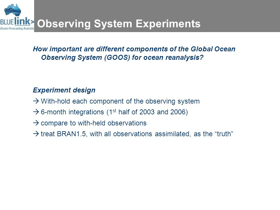 Observing System Experiments How important are different components of the Global Ocean Observing System (GOOS) for ocean reanalysis? Experiment desig