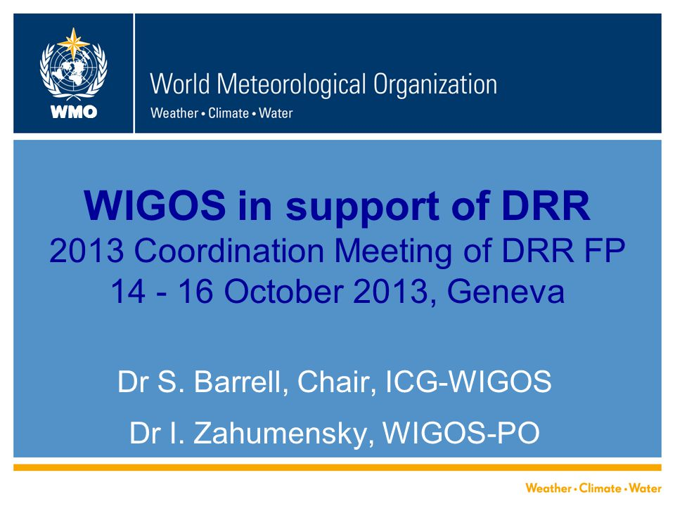 WMO WIGOS in support of DRR 2013 Coordination Meeting of DRR FP 14 - 16 October 2013, Geneva Dr S.