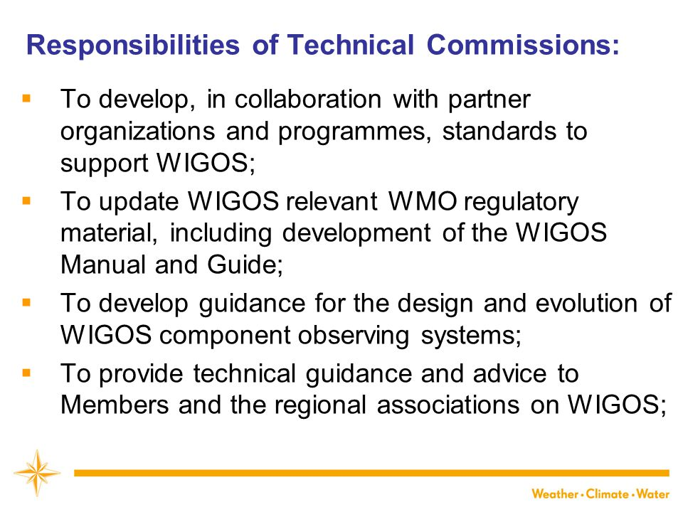 Responsibilities of Technical Commissions:  To develop, in collaboration with partner organizations and programmes, standards to support WIGOS;  To update WIGOS relevant WMO regulatory material, including development of the WIGOS Manual and Guide;  To develop guidance for the design and evolution of WIGOS component observing systems;  To provide technical guidance and advice to Members and the regional associations on WIGOS;