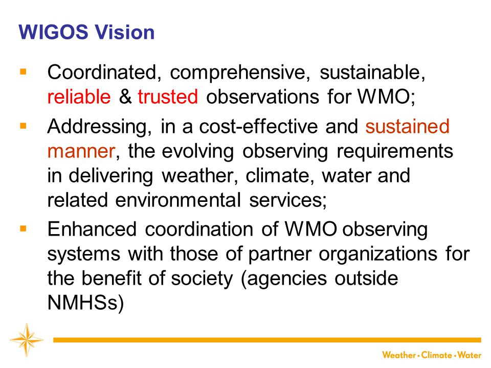 WIGOS Vision  Coordinated, comprehensive, sustainable, reliable & trusted observations for WMO;  Addressing, in a cost-effective and sustained manner, the evolving observing requirements in delivering weather, climate, water and related environmental services;  Enhanced coordination of WMO observing systems with those of partner organizations for the benefit of society (agencies outside NMHSs)