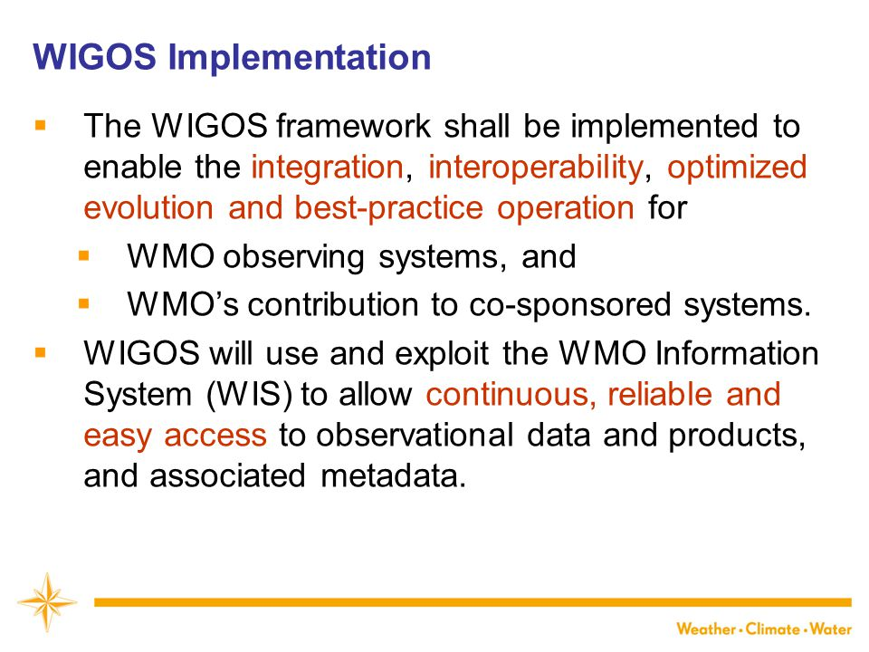 WIGOS Implementation  The WIGOS framework shall be implemented to enable the integration, interoperability, optimized evolution and best-practice operation for  WMO observing systems, and  WMO's contribution to co-sponsored systems.