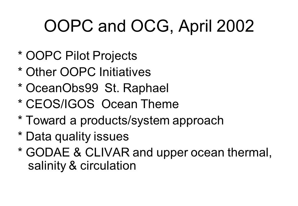 OOPC and OCG, April 2002 * OOPC Pilot Projects * Other OOPC Initiatives * OceanObs99 St. Raphael * CEOS/IGOS Ocean Theme * Toward a products/system ap