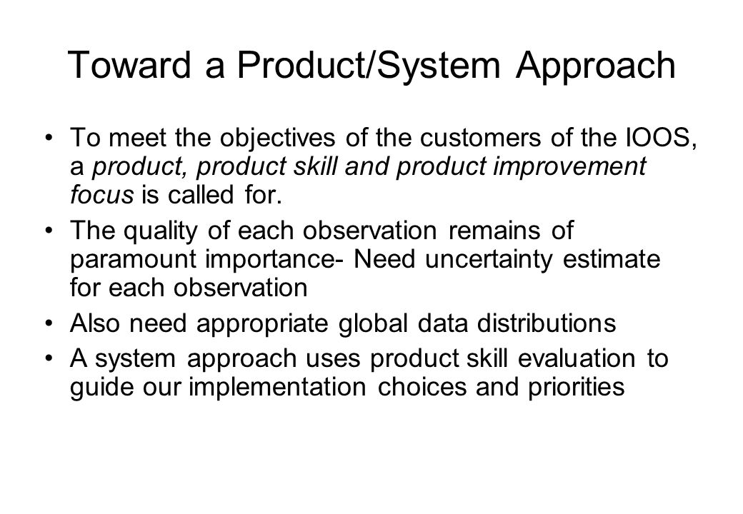 Toward a Product/System Approach To meet the objectives of the customers of the IOOS, a product, product skill and product improvement focus is called for.