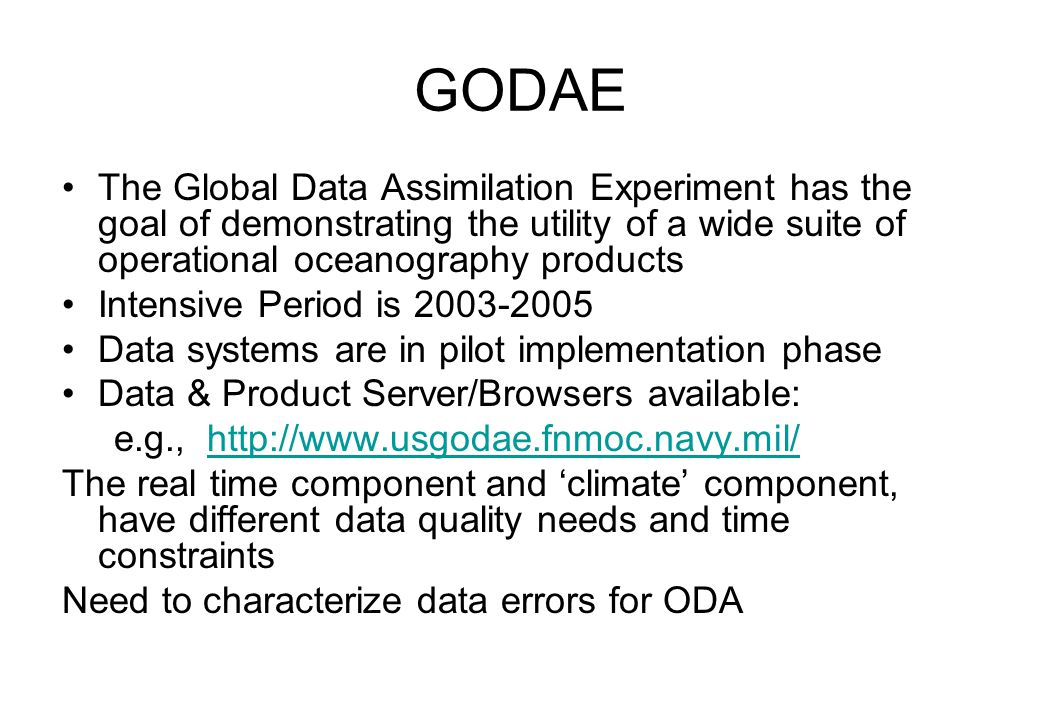 GODAE The Global Data Assimilation Experiment has the goal of demonstrating the utility of a wide suite of operational oceanography products Intensive Period is 2003-2005 Data systems are in pilot implementation phase Data & Product Server/Browsers available: e.g., http://www.usgodae.fnmoc.navy.mil/http://www.usgodae.fnmoc.navy.mil/ The real time component and 'climate' component, have different data quality needs and time constraints Need to characterize data errors for ODA