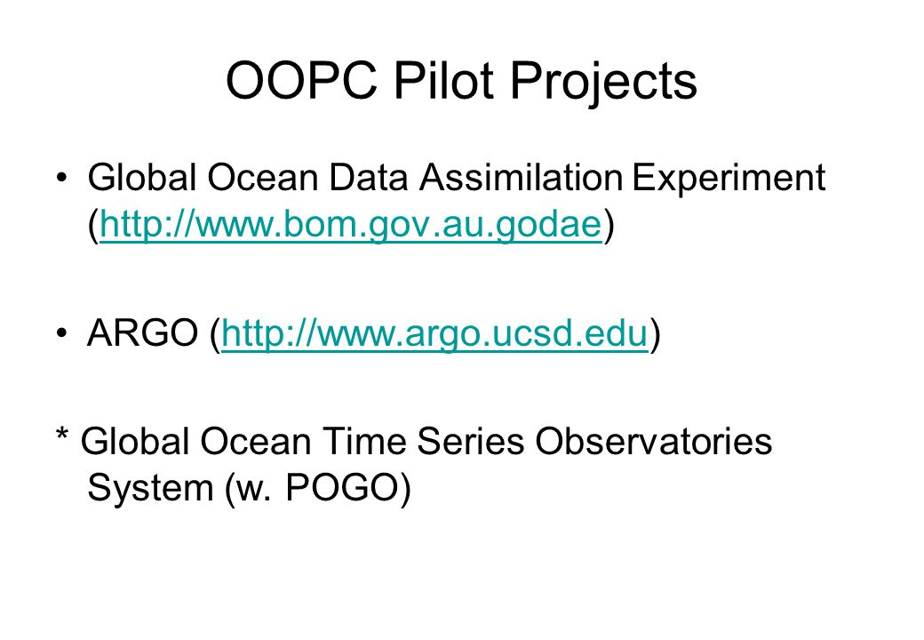 OOPC Pilot Projects Global Ocean Data Assimilation Experiment (http://www.bom.gov.au.godae)http://www.bom.gov.au.godae ARGO (http://www.argo.ucsd.edu)http://www.argo.ucsd.edu * Global Ocean Time Series Observatories System (w.