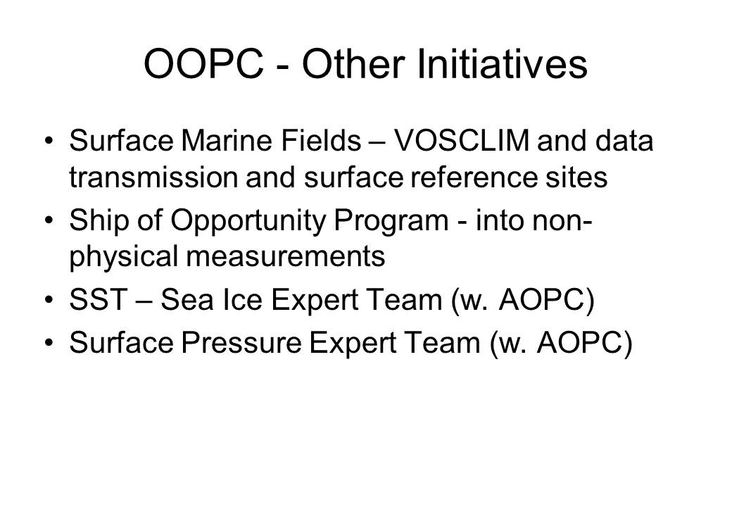 OOPC - Other Initiatives Surface Marine Fields – VOSCLIM and data transmission and surface reference sites Ship of Opportunity Program - into non- physical measurements SST – Sea Ice Expert Team (w.