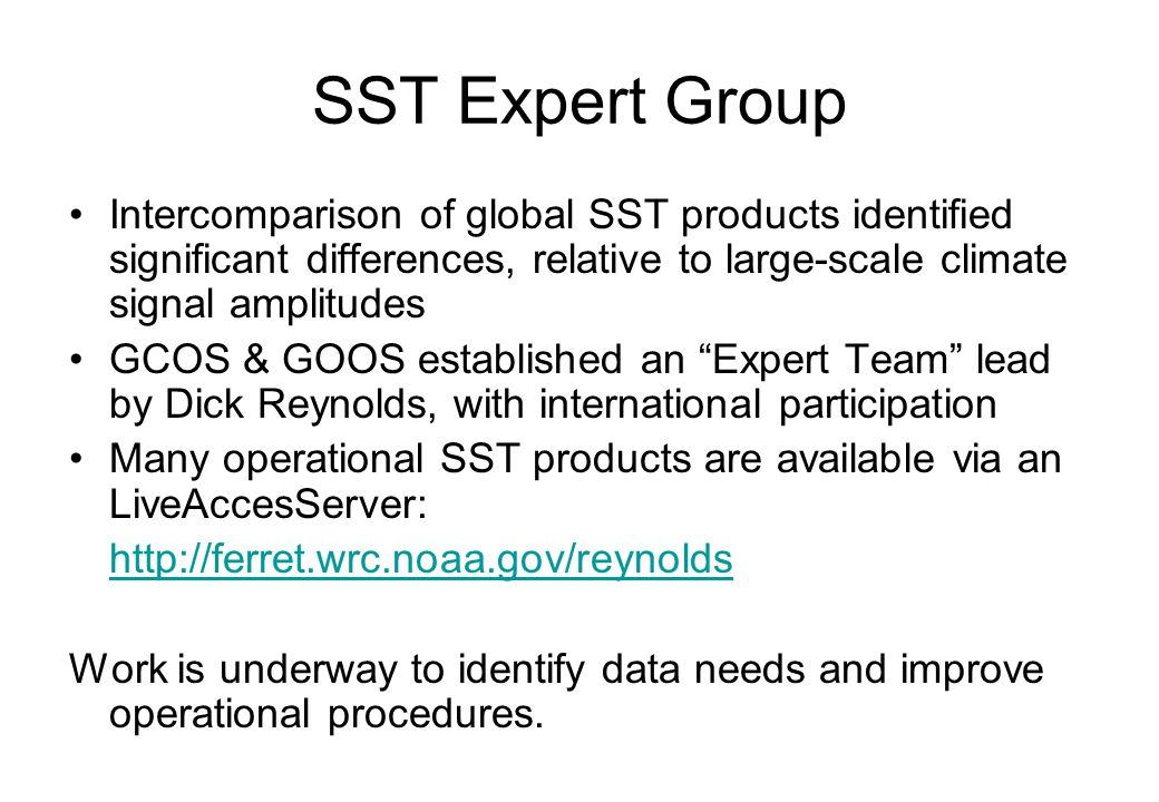 SST Expert Group Intercomparison of global SST products identified significant differences, relative to large-scale climate signal amplitudes GCOS & GOOS established an Expert Team lead by Dick Reynolds, with international participation Many operational SST products are available via an LiveAccesServer: http://ferret.wrc.noaa.gov/reynolds Work is underway to identify data needs and improve operational procedures.