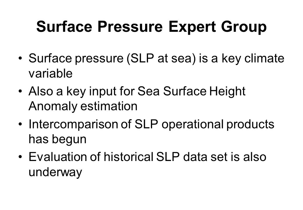 Surface Pressure Expert Group Surface pressure (SLP at sea) is a key climate variable Also a key input for Sea Surface Height Anomaly estimation Intercomparison of SLP operational products has begun Evaluation of historical SLP data set is also underway
