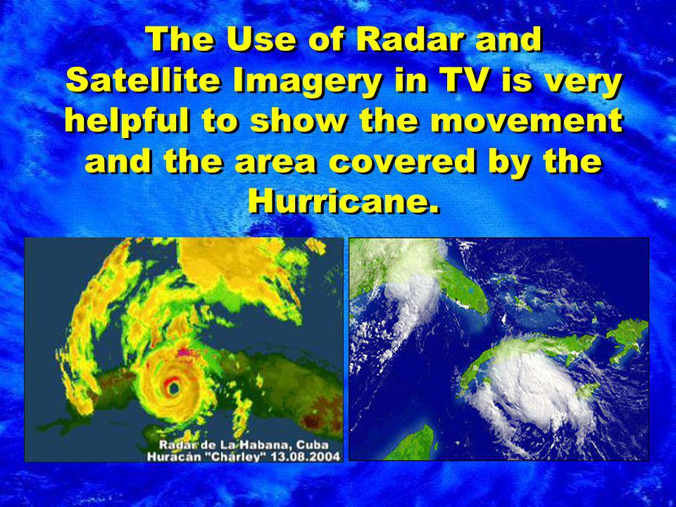 The Use of Radar and Satellite Imagery in TV is very helpful to show the movement and the area covered by the Hurricane.