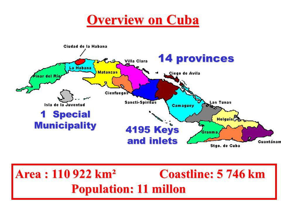 Area : 110 922 km² Coastline: 5 746 km Population: 11 millon Population: 11 millon Overview on Cuba 14 provinces 1 Special Municipality 4195 Keys and inlets