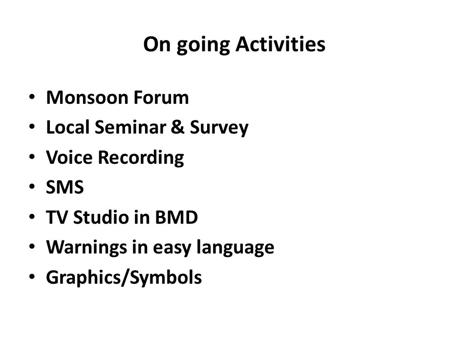On going Activities Monsoon Forum Local Seminar & Survey Voice Recording SMS TV Studio in BMD Warnings in easy language Graphics/Symbols