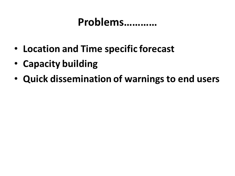 Problems………… Location and Time specific forecast Capacity building Quick dissemination of warnings to end users
