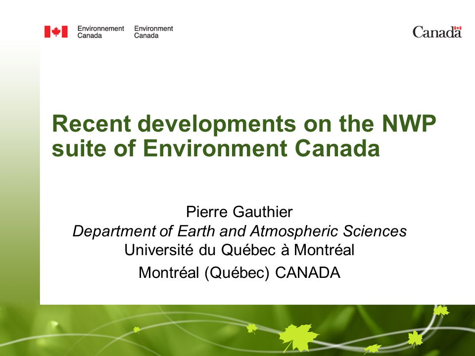 Recent developments on the NWP suite of Environment Canada Pierre Gauthier Department of Earth and Atmospheric Sciences Université du Québec à Montréal Montréal (Québec) CANADA