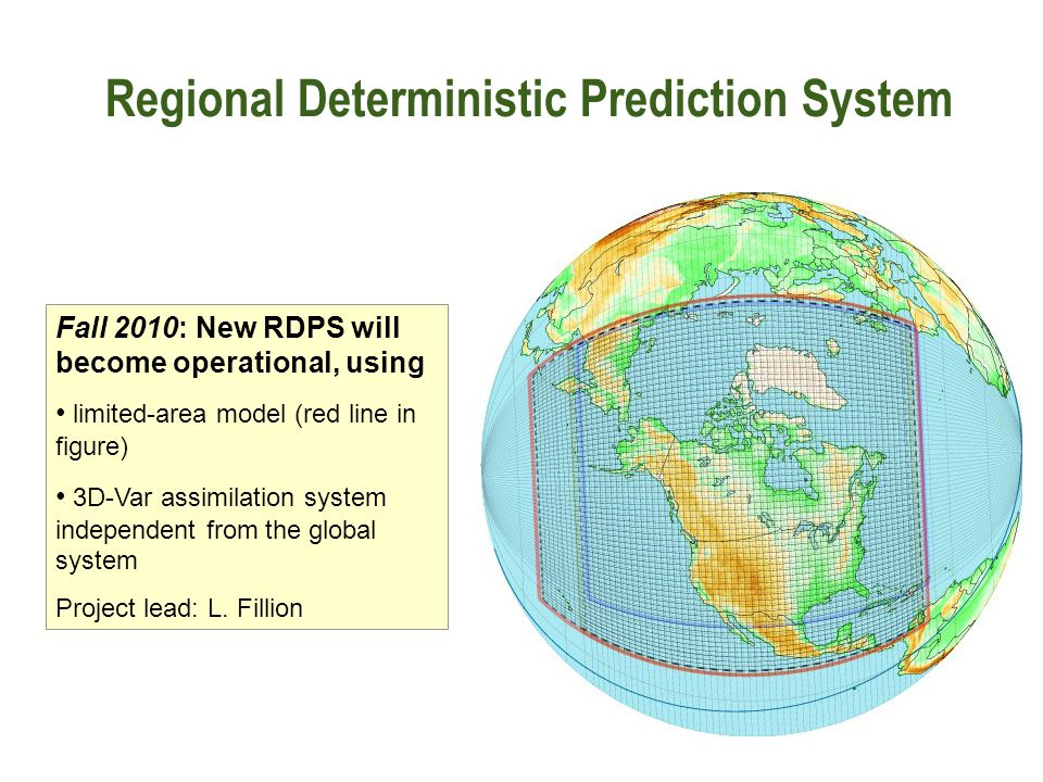 Regional Deterministic Prediction System Fall 2010: New RDPS will become operational, using limited-area model (red line in figure) 3D-Var assimilation system independent from the global system Project lead: L.
