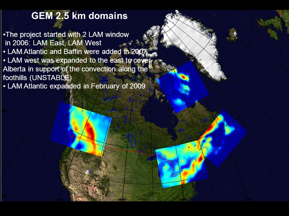 2006 windows GEM 2.5 km domains The project started with 2 LAM window in 2006: LAM East, LAM West LAM Atlantic and Baffin were added in 2007 LAM west was expanded to the east to cover Alberta in support of the convection along the foothills (UNSTABLE) LAM Atlantic expanded in February of 2009