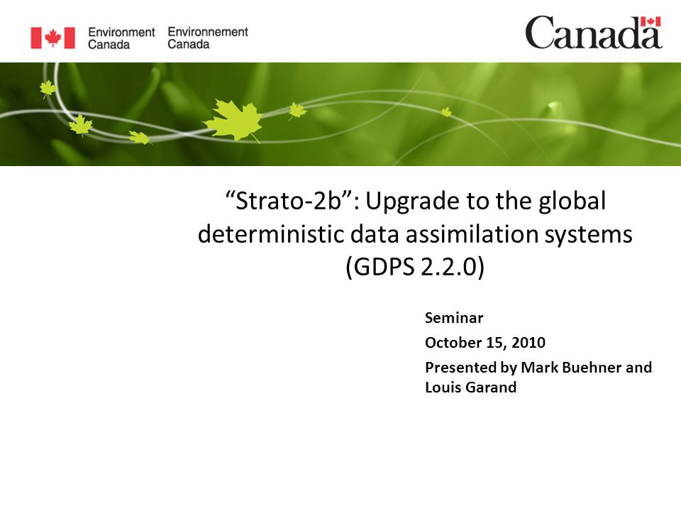 Strato-2b : Upgrade to the global deterministic data assimilation systems (GDPS 2.2.0) Seminar October 15, 2010 Presented by Mark Buehner and Louis Garand
