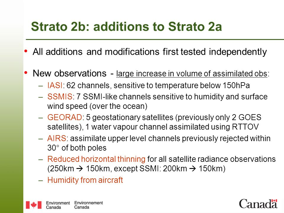 Strato 2b: additions to Strato 2a All additions and modifications first tested independently New observations - large increase in volume of assimilated obs: –IASI: 62 channels, sensitive to temperature below 150hPa –SSMIS: 7 SSMI-like channels sensitive to humidity and surface wind speed (over the ocean) –GEORAD: 5 geostationary satellites (previously only 2 GOES satellites), 1 water vapour channel assimilated using RTTOV –AIRS: assimilate upper level channels previously rejected within 30° of both poles –Reduced horizontal thinning for all satellite radiance observations (250km  150km, except SSMI: 200km  150km) –Humidity from aircraft