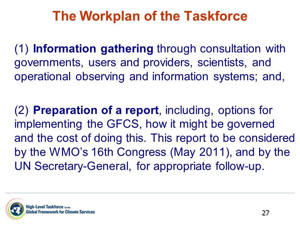The Workplan of the Taskforce (1)Information gathering through consultation with governments, users and providers, scientists, and operational observing and information systems; and, (2)Preparation of a report, including, options for implementing the GFCS, how it might be governed and the cost of doing this.