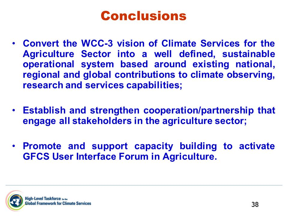 Conclusions Convert the WCC-3 vision of Climate Services for the Agriculture Sector into a well defined, sustainable operational system based around existing national, regional and global contributions to climate observing, research and services capabilities; Establish and strengthen cooperation/partnership that engage all stakeholders in the agriculture sector; Promote and support capacity building to activate GFCS User Interface Forum in Agriculture.