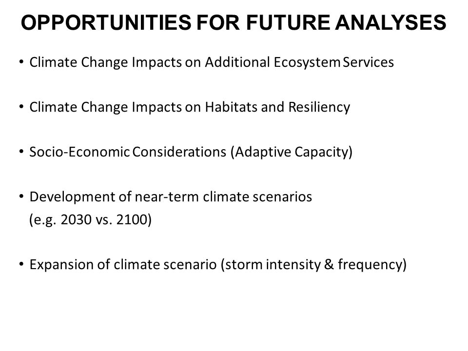 OPPORTUNITIES FOR FUTURE ANALYSES Climate Change Impacts on Additional Ecosystem Services Climate Change Impacts on Habitats and Resiliency Socio-Economic Considerations (Adaptive Capacity) Development of near-term climate scenarios (e.g.