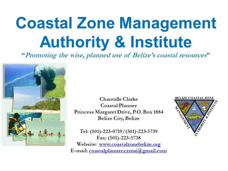 Coastal Zone Management Authority & Institute Promoting the wise, planned use of Belize's coastal resources Chantalle Clarke Coastal Planner Princess Margaret Drive, P.O.