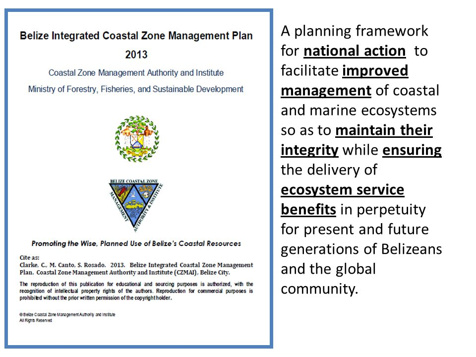 A planning framework for national action to facilitate improved management of coastal and marine ecosystems so as to maintain their integrity while ensuring the delivery of ecosystem service benefits in perpetuity for present and future generations of Belizeans and the global community.