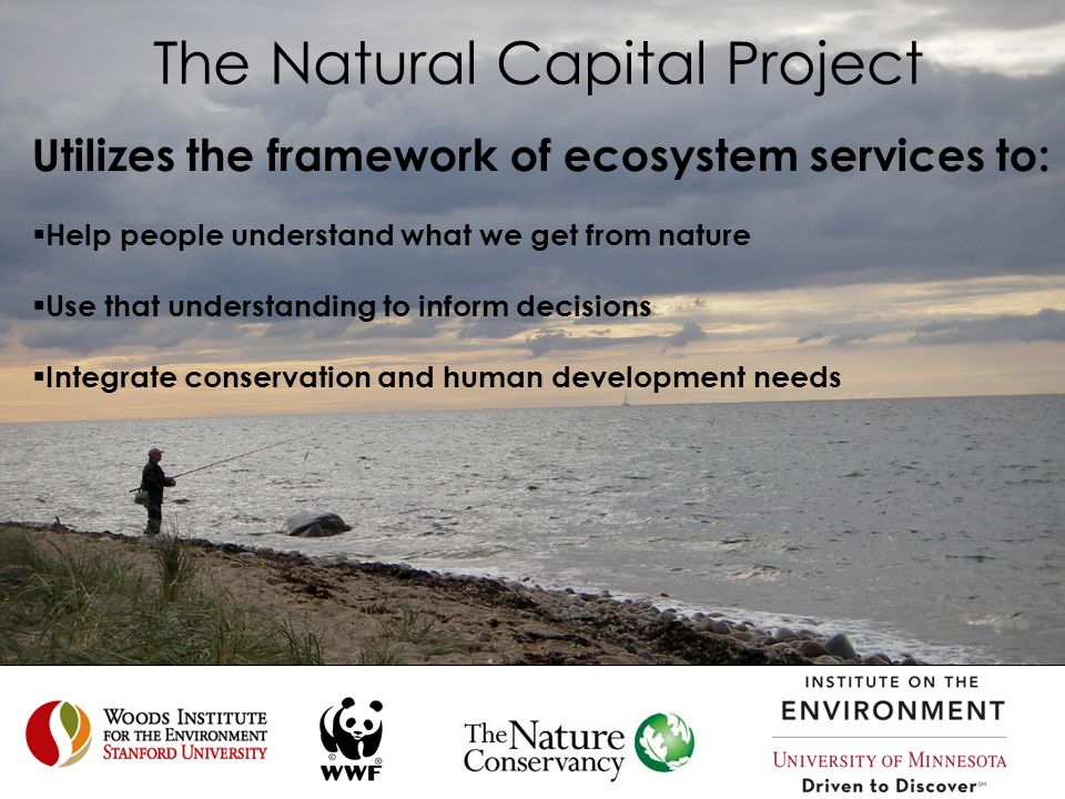 The Natural Capital Project Utilizes the framework of ecosystem services to:  Help people understand what we get from nature  Use that understanding to inform decisions  Integrate conservation and human development needs