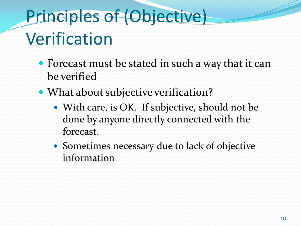 Principles of (Objective) Verification Forecast must be stated in such a way that it can be verified What about subjective verification? With care, is