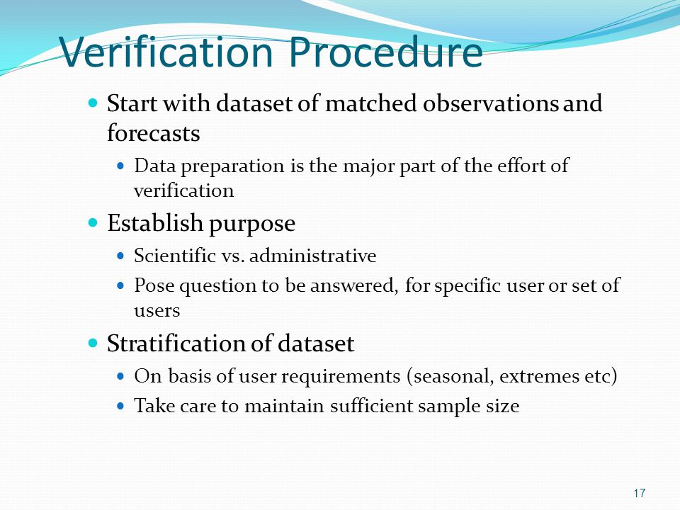 Verification Procedure Start with dataset of matched observations and forecasts Data preparation is the major part of the effort of verification Estab