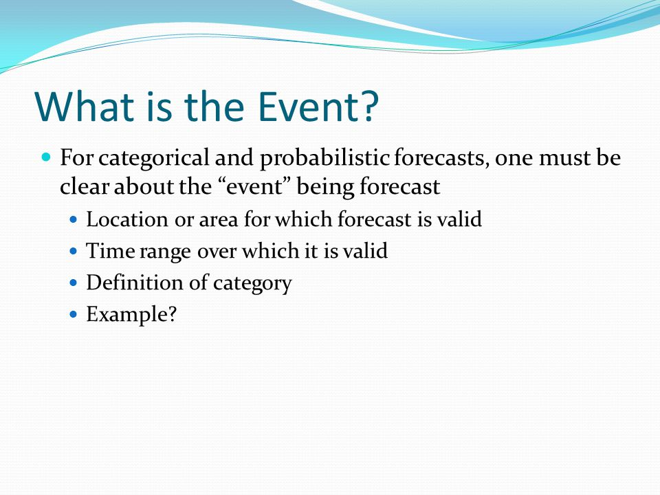 """What is the Event? For categorical and probabilistic forecasts, one must be clear about the """"event"""" being forecast Location or area for which forecast"""