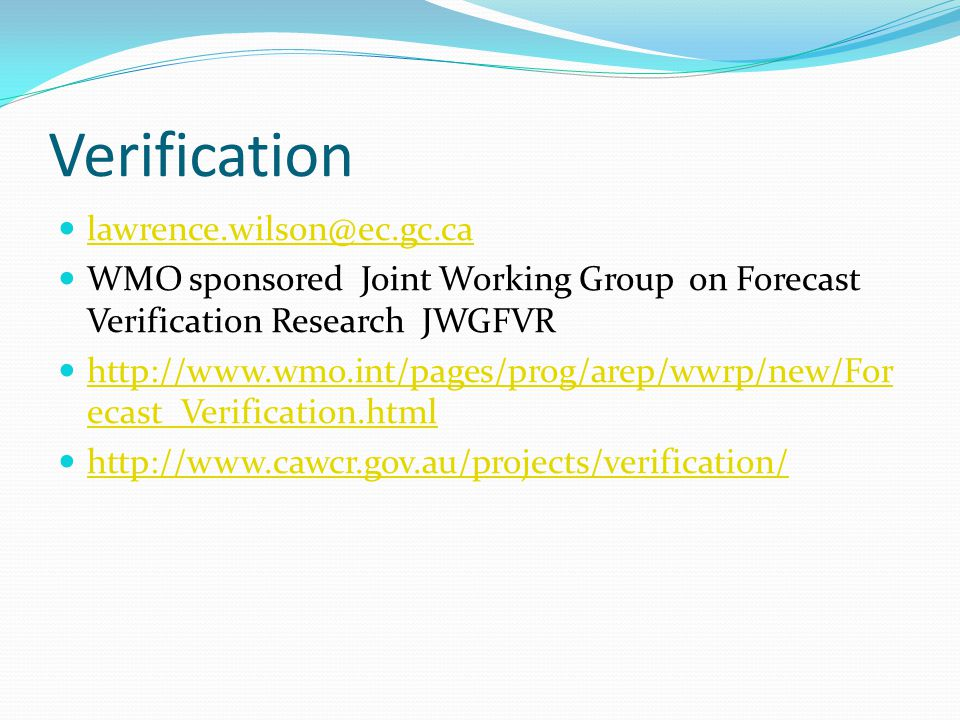 Verification lawrence.wilson@ec.gc.ca WMO sponsored Joint Working Group on Forecast Verification Research JWGFVR http://www.wmo.int/pages/prog/arep/wwrp/new/For ecast_Verification.html http://www.wmo.int/pages/prog/arep/wwrp/new/For ecast_Verification.html http://www.cawcr.gov.au/projects/verification/