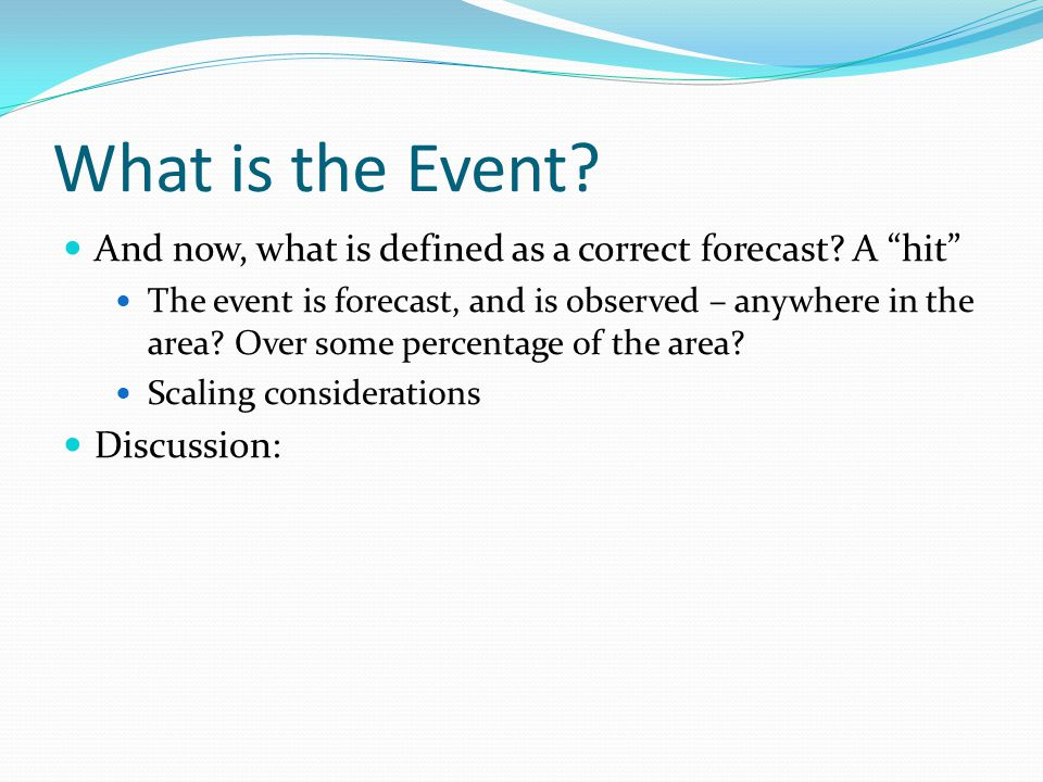 """What is the Event? And now, what is defined as a correct forecast? A """"hit"""" The event is forecast, and is observed – anywhere in the area? Over some pe"""